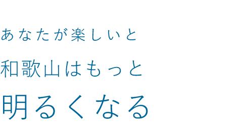 あなたが楽しいと和歌山はもっと 明るくなる
